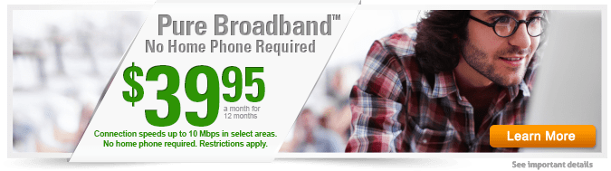 Online Exclusive! Get Pure Broadband for $39.95 a month for 12 months. Connection speeds up to 10 Mbps in select areas. No home phone required. Restriction apply.