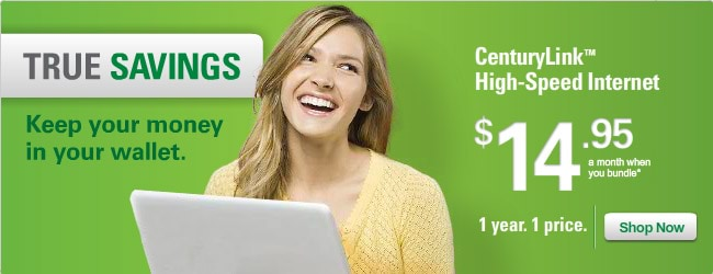TRUE savings. Keep your money in your wallet. CenturyLink™ High-Speed Internet. $14.95 a month when you bundle.* 1 year. 1 price. — Shop Now.